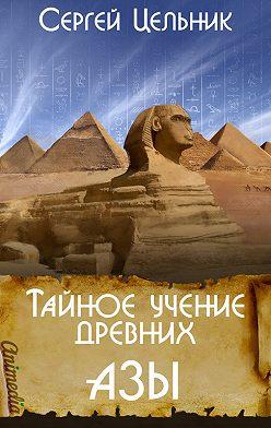 Сергей Цельник - Тайное учение древних. Азы