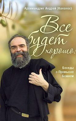 архимандрит Андрей Конанос - Все будет хорошо! Беседы о Промысле Божием