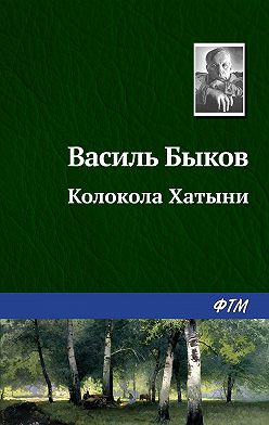 Василий Быков - Колокола Хатыни