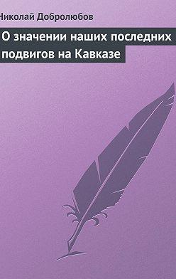 Николай Добролюбов - О значении наших последних подвигов на Кавказе