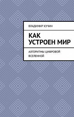 Владимир Кучин - Как устроенмир. Алгоритмы цифровой Вселенной