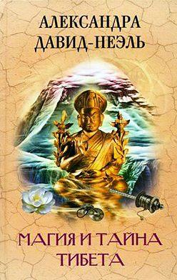 Александра Давид-Неэль - Магия и тайна Тибета