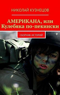 Николай Кузнецов - Американа, или Кулебяка по-пекински. Сборник историй