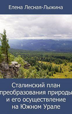 Елена Лесная-Лыжина - Сталинский план преобразования природы и его осуществление на Южном Урале