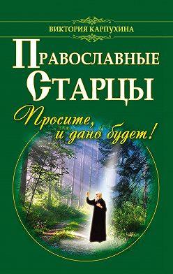 Виктория Карпухина - Православные старцы. Просите, и дано будет!