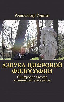 Александр Гущин - Азбука цифровой философии. Оцифровка атомов химических элементов