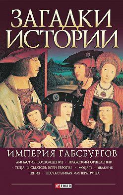 Анна Ермановская - Загадки истории. Империя Габсбургов