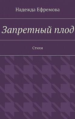 Надежда Ефремова - Запретныйплод. Стихи
