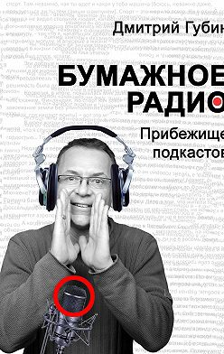 Дмитрий Губин - Бумажное радио. Прибежище подкастов: буквы и звуки под одной обложкой