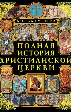 Александра Бахметева - Полная история Христианской Церкви