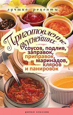 Неустановленный автор - Приготовление вкуснейших соусов, подлив, заправок, приправок, маринадов, кляров и панировок. Лучшие рецепты
