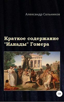 Александр Сальников - Краткое содержание «Илиады» Гомера