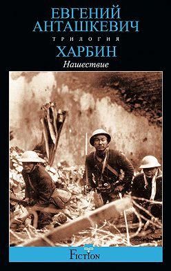 Евгений Анташкевич - Харбин. Книга 2. Нашествие