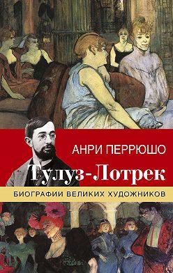 Анри Перрюшо - Тулуз-Лотрек
