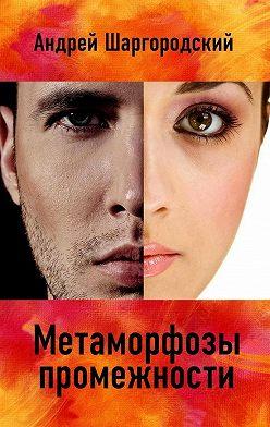 Андрей Шаргородский - Метаморфозы промежности (сборник)