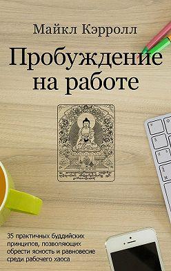 Майкл Кэрролл - Пробуждение на работе. 35 практичных буддийских принципов, позволяющих обрести ясность и равновесие среди рабочего хаоса
