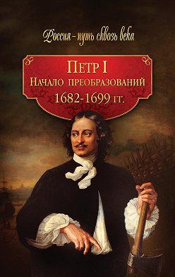 Коллектив авторов - Петр I. Начало преобразований. 1682–1699 гг.