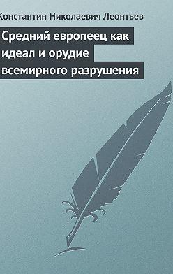 Константин Леонтьев - Средний европеец как идеал и орудие всемирного разрушения