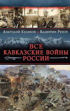 Валентин Рунов - Все Кавказские войны России. Самая полная энциклопедия