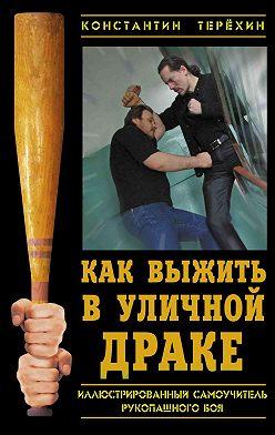 Константин Терехин - Как выжить в уличной драке. Иллюстрированный самоучитель рукопашного боя