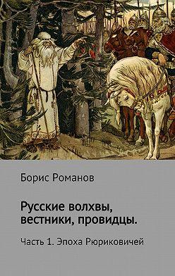 Борис Романов - Русские волхвы, вестники, провидцы. Часть 1. Эпоха Рюриковичей