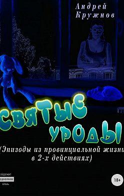 Андрей Кружнов - Святые уроды