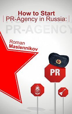 Роман Масленников - How To Start Your Own PR-Agency In Russia? Anti-Learner's Guide