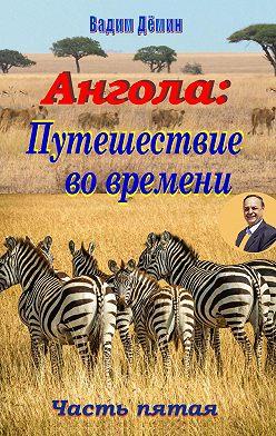 Вадим Дёмин - Ангола: Путешествие вовремени. Часть пятая