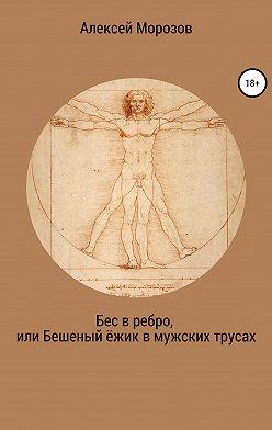 Алексей Морозов - Бес в ребро, или Бешеный ёжик в мужских трусах