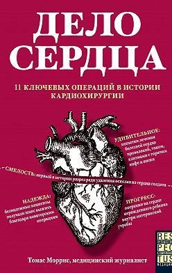 Томас Моррис - Дело сердца. 11 ключевых операций в истории кардиохирургии
