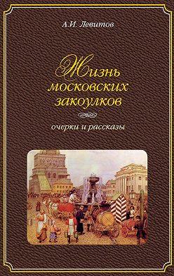 Александр Левитов - Жизнь московских закоулков. Очерки и рассказы