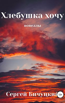 Сергей Бичуцкий - Хлебушка хочу