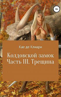 Кае де Клиари - Колдовской замок. Часть III. Трещина