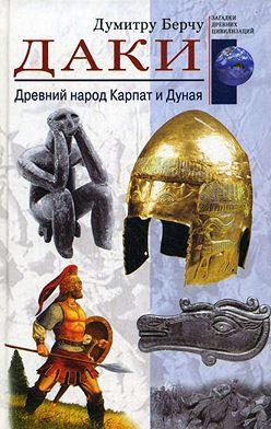 Думитру Берчу - Даки. Древний народ Карпат и Дуная