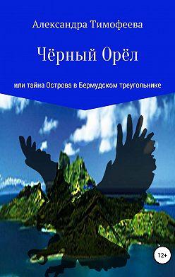 Александра Тимофеева - Чёрный Орёл, или Тайна острова в Бермудском треугольнике