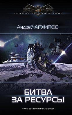 Андрей Архипов - Битва за ресурсы