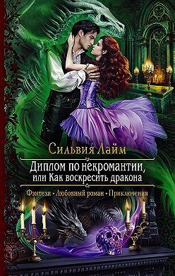 Сильвия Лайм - Диплом по некромантии, или Как воскресить дракона