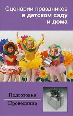 Неустановленный автор - Сценарии праздников в детском саду и дома