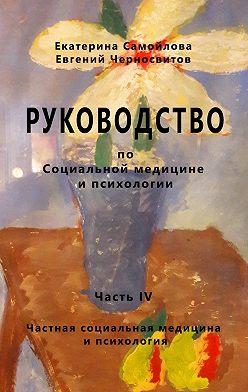 Евгений Черносвитов - РУКОВОДСТВО по социальной медицине и психологии. Часть четвёртая. Частная социальная медицина и психология