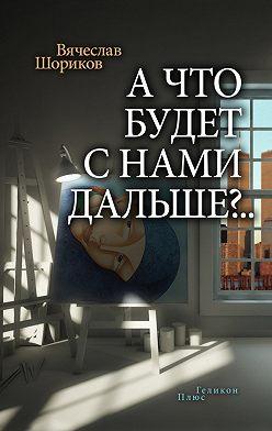 Вячеслав Шориков - А что будет с нами дальше?.. (сборник)