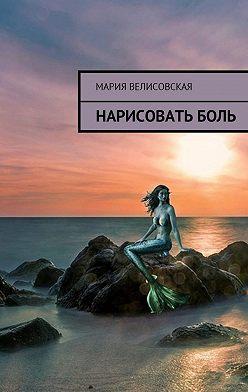 Мария Велисовская - Нарисовать боль