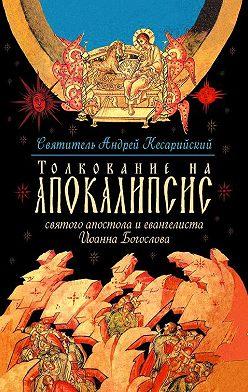 святитель Андрей - Толкование на Апокалипсис святого Апостола и Евангелиста Иоанна Богослова. В 24 словах и 72 главах
