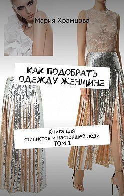 Мария Храмцова - Как подобрать одежду женщине. Книга для стилистови настоящейледи. Том 1