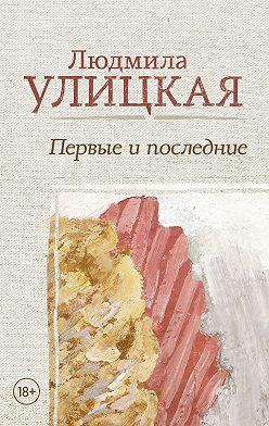 Людмила Улицкая - Первые и последние (сборник)