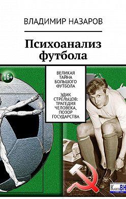 Владимир Назаров - Психоанализ футбола. Великая Тайна Большого Футбола. Эдик Стрельцов: трагедия человека, позор государства