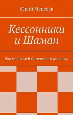 Юрий Меркеев - Кессонники иШаман. Для любителей магического реализма