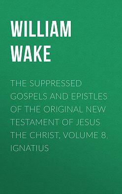 William Wake - The suppressed Gospels and Epistles of the original New Testament of Jesus the Christ, Volume 8, Ignatius