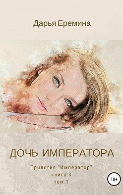 Дарья Еремина - Дочь императора. Том 1