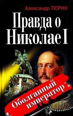Александр Тюрин - Правда о Николае I. Оболганный император