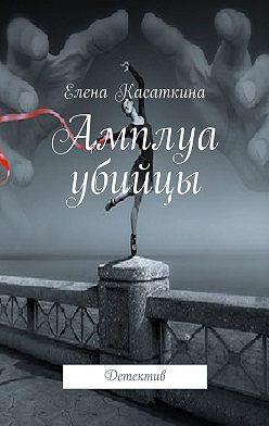 Елена Касаткина - Амплуа убийцы. Детектив
